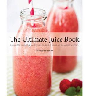 The Ultimate Juice Book : 350 Juices, Shakes & Smoothies to Boost Your Mind, Mood & Health - Wendy Sweetser