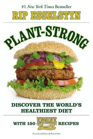 Plant-Strong : Discover the World's Healthiest Diet--With 150 Engine 2 Recipes - Rip Esselstyn