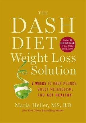 The DASH Diet Weight Loss Solution : 2 Weeks to Drop Pounds, Boost Metabolism and Get Healthy - Marla Heller