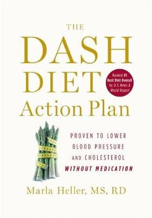 The DASH Diet Action Plan : Proven to Lower Blood Pressure and Cholesterol Without Medication - Maria Heller
