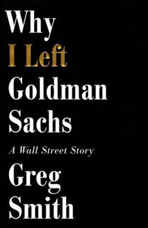Why I Left Goldman Sachs : A Wall Street Story - Greg Smith
