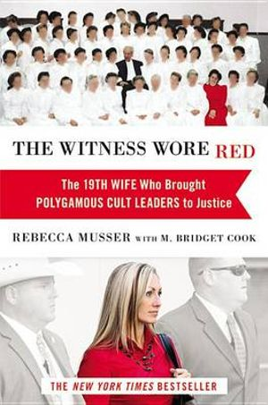The Witness Wore Red : The 19th Wife Who Helped to Bring Down a Polygamous Cult - Rebecca Musser
