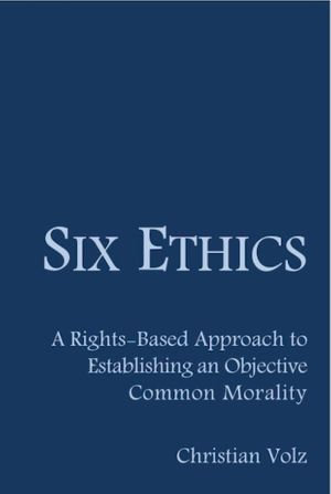 Six Ethics : A Rights-Based Approach to Establishing an Objective Common Morality - Christian Volz