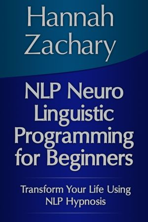 NLP Neuro Linguistic Programming for Beginners : Transform Your Life Using NLP Hypnosis - Hannah Zachary