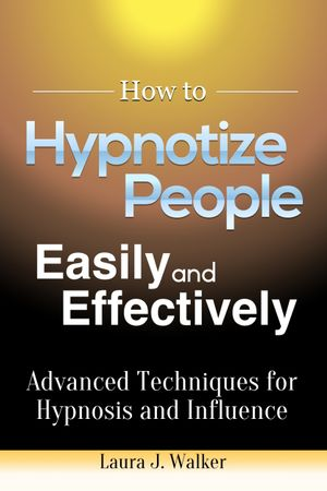 How to Hypnotize People Easily and Effectively : Advanced Techniques for Hypnosis and Influence - Laura J. Walker