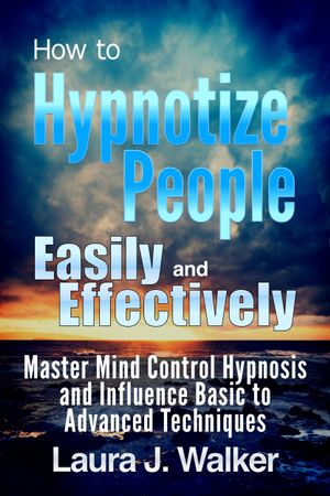 How to Hypnotize People Easily and Effectively : Master Mind Control Hypnosis and Influence Basic to Advanced Techniques - Laura J. Walker