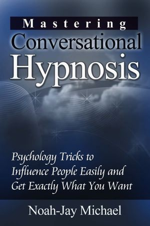Mastering Conversational Hypnosis : Psychology Tricks to Influence People Easily and Get Exactly What You Want - Noah-Jay Michael