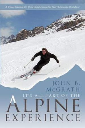 It's All Part of the Alpine Experience: A Winter Season in the World's Most Famous Ski Resort Chamonix Mont Blanc John B. McGrath