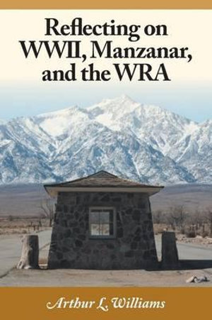 Reflecting on WWII, Manzanar, and the Wra - Arthur L Williams
