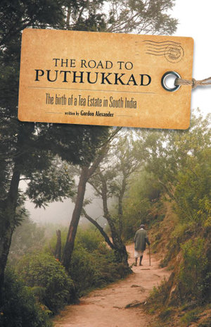 The Road to Puthukkad - The birth of a Tea Estate in South India - Gordon Alexander