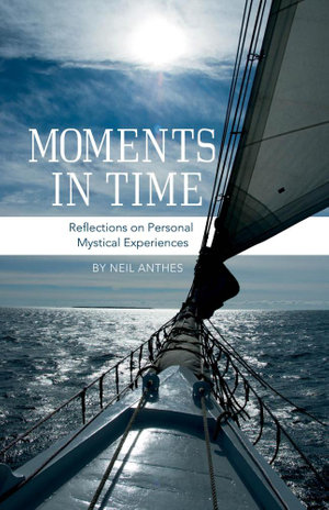 Moments in Time - Reflections on Personal Mystical Experiences - Neil Anthes