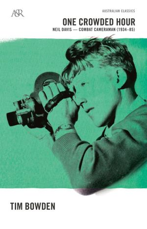 One Crowded Hour : Neil Davis, Combat Cameraman 1934-85 : A&R Australian Classics - Tim Bowden