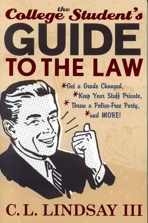 The College Student's Guide to the Law : Get a Grade Changed, Keep Your Stuff Private, Throw a Police-Free Party, and More! - C. L., III Lindsay