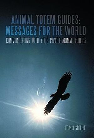 Animal Totem Guides: Messages for the World: Communicating with Your Power Animal Guides Franki Storlie