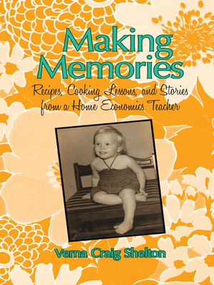 Making Memories : Recipes, Cooking Lessons, and Stories from a Home Economics Teacher - Verna Craig Shelton