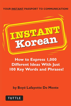 Instant Korean : How to Express 1,000 Different Ideas with Just 100 Key Words and Phrases! (Korean Phrasebook) - Boyé Lafayette De Mente