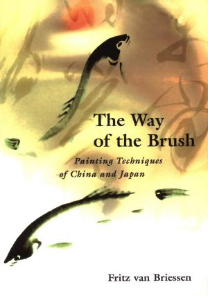 The Way of the Brush : Painting Techniques of China and Japan - Fritz van Briessen