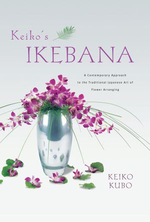 Keiko''s Ikebana : A Contemporary Approach to the Traditional Japanese Art of Flower Arranging: A Contemporary Approach to the Traditiona - Keiko Kubo