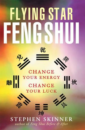 Flying Star Feng Shui : Change Your Energy; Change Your Luck - Stephen Skinner