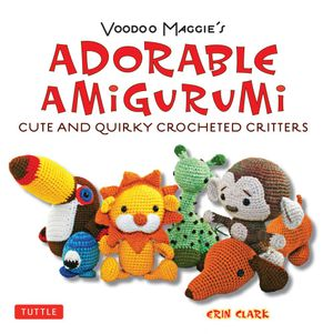 Voodoo Maggie's Adorable Amigurumi : Cute and Quirky Crocheted Critters - Erin Clark