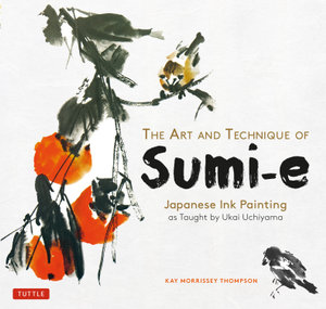 The Art and Technique of Sumi-e Japanese Ink Painting : Japanese Ink Painting as Taught by Ukao Uchiyama - Kay Morrissey Thompson