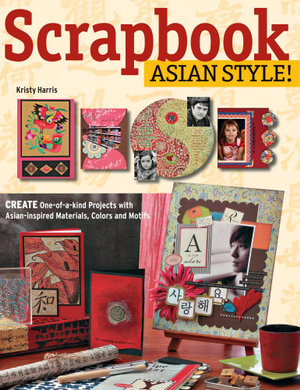 Scrapbook Asian Style! : Create One-of-kind Projects with Asian-inspired Materials, Colors and Motifs - Kristy Harris
