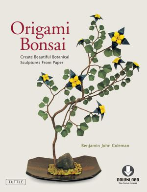 Origami Bonsai : Create Beautiful Botanical Sculptures From Paper (Full-Color Book & Downloadable Instructional Media) - Benjamin John Coleman