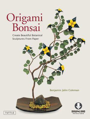 Origami Bonsai : Create Beautiful Botanical Sculptures From Paper (Full-Color Book & Downloadable Instructional Media) - Benjamin John Coleman