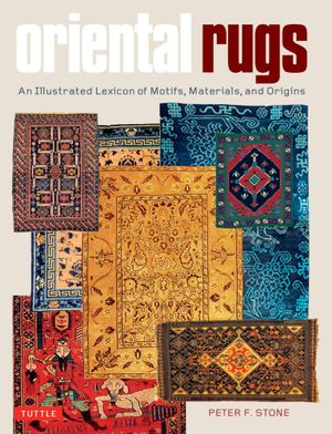Oriental Rugs : An Illustrated Lexicon of Motifs, Materials, and Origins - Peter F. Stone
