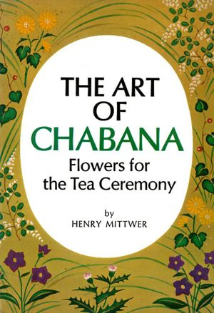 The Art of Chabana : Flowers for the Tea Ceremony - Henry Mittwer