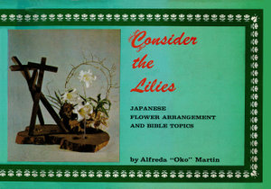 Consider the Lilies : Japanese Flower Arrangement and Bible Topics - Alfreda Oko Martin