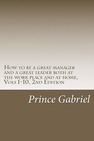 How to be a great manager and a great leader at home and at the work place, 2nd Edition (Innovative leadership, 2nd Ed.) Prince Gabriel