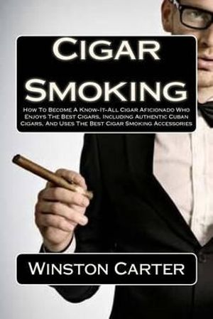 Cigar Smoking : How to Become a Know-It-All Cigar Aficionado Who Enjoys the Best Cigars, Including Authentic Cuban Cigars, and Uses the Best Cigar Smoking Accessories - Winston Carter