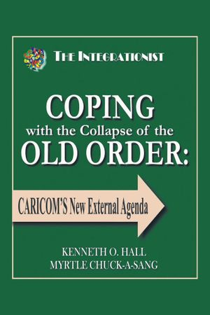 COPING with the Collapse of the OLD ORDER : CARICOM'S New External Agenda - KENNETH O. HALL MYRTLE CHUCK-A-SANG