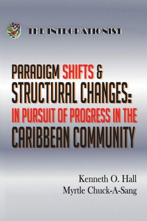Paradigm Shifts & Structural Changes - In Pursuit of Progress in the Caribbean Community - Kenneth O. Hall