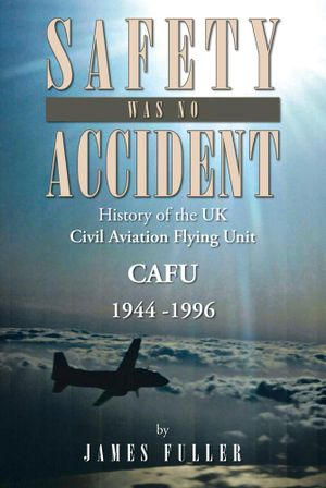 SAFETY WAS NO ACCIDENT : History of the UK Civil Aviation Flying Unit CAFU 1944 -1996 - James Fuller