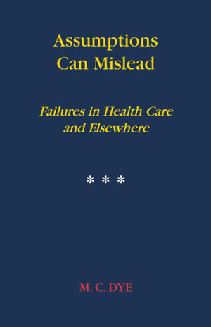 Assumptions Can Mislead : Failures in Health Care and Elsewhere - M. C. DYE