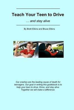 Teach Your Teen to Drive : ... and Stay Alive - MR Brett Elkins