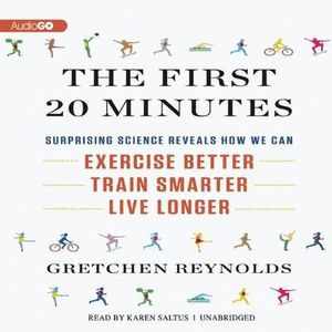 The First 20 Minutes : Surprising Science Reveals How We Can: Exercise Better, Train Smarter, Live Longer - Gretchen Reynolds