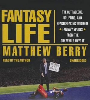 Fantasy Life : The Outrageous, Uplifting, and Heartbreaking World of Fantasy Sports from the Guy Who's Lived It - Matthew Berry