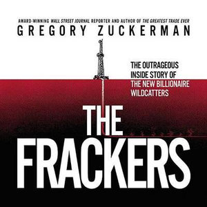 The Frackers : The Outrageous Inside Story of the New Billionaire Wildcatters - Gregory Zuckerman