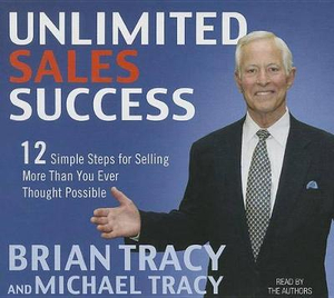 Unlimited Sales Success : 12 Simple Steps for Selling More Than You Ever Thought Possible - Brian Tracy