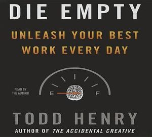 Die Empty : Unleash Your Best Work Every Day - Todd Henry