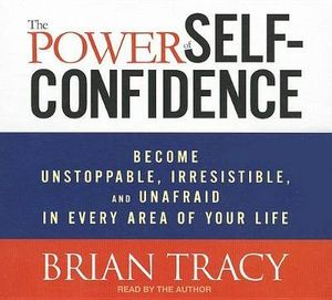 The Power of Self-Confidence : Become Unstoppable, Irresistible, and Unafraid in Every Area of Your Life - Brian Tracy