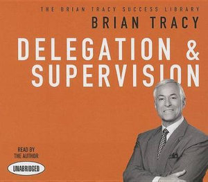 Delegation and Supervision : The Brian Tracy Success Library - Brian Tracy