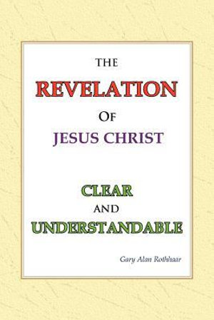 The Revelation of Jesus Christ Clear and Understandable Gary Alan Rothhaar
