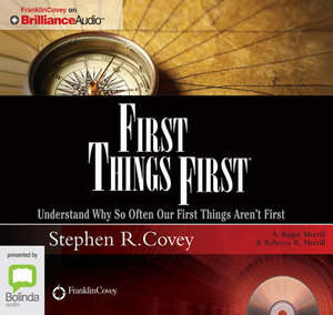 First Things First : Understand Why So Often Our First Things Aren't First - Stephen R. Covey