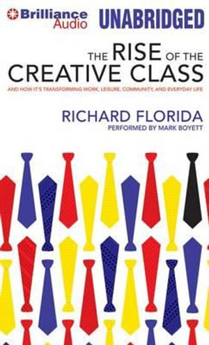 The Rise of the Creative Class : And How It's Transforming Work, Leisure, Community, and Everyday Life - Richard Florida