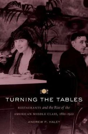 Turning the Tables : Restaurants and the Rise of the American Middle Class, 1880-1920 - Andrew P. Haley