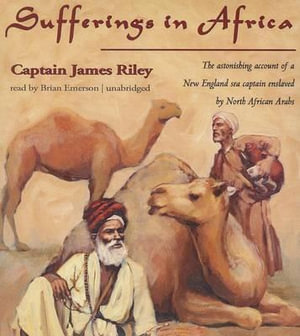 Sufferings in Africa : The Astonishing Account of a New England Sea Captain Enslaved by North African Arabs - James Riley